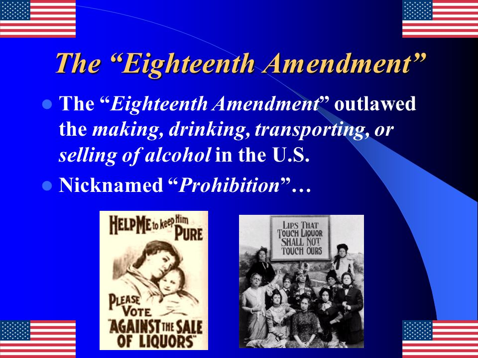The Eighteenth Amendment The Eighteenth Amendment outlawed the making, drinking, transporting, or selling of alcohol in the U.S. Nicknamed Prohibition