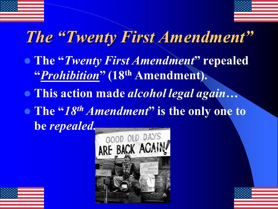 The Twenty First Amendment The Twenty First Amendment repealedProhibition (18 th Amendment). This action made alcohol legal again… The 18 th Amendment