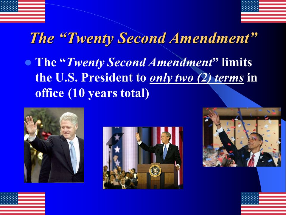The Twenty Second Amendment The Twenty Second Amendment limits the U.S. President to only two (2) terms in office (10 years total)