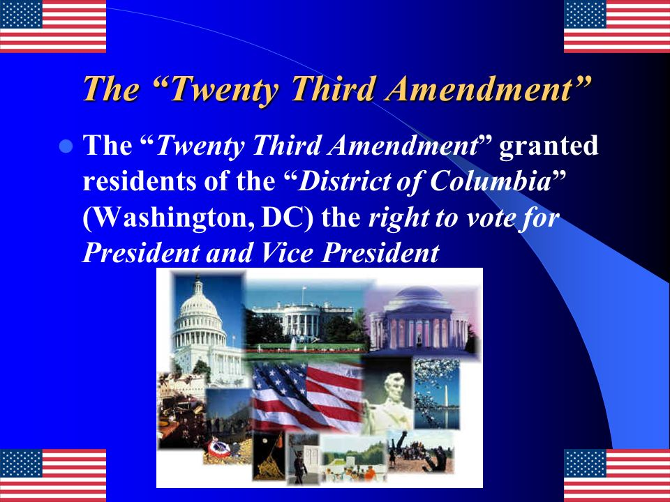 The Twenty Third Amendment The Twenty Third Amendment granted residents of the District of Columbia (Washington, DC) the right to vote for President a