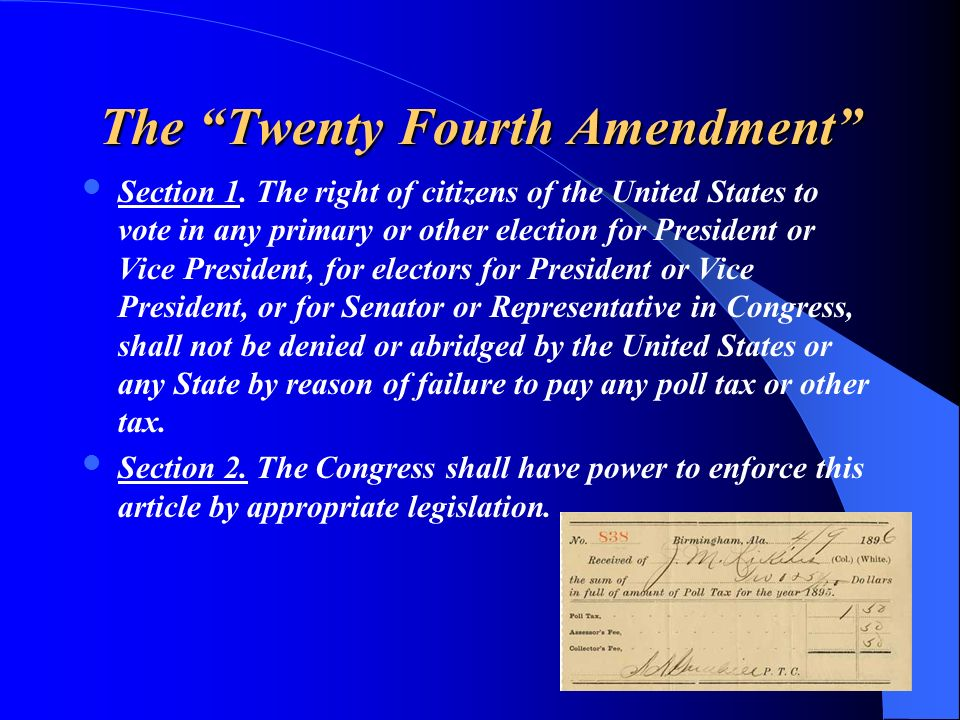 The Twenty Fourth Amendment Section 1. The right of citizens of the United States to vote in any primary or other election for President or Vice Presi