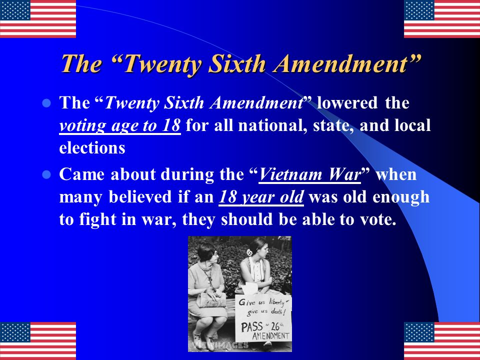 The Twenty Sixth Amendment The Twenty Sixth Amendment lowered the voting age to 18 for all national, state, and local elections Came about during the