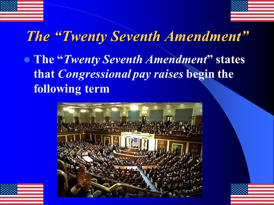 The Twenty Seventh Amendment The Twenty Seventh Amendment states that Congressional pay raises begin the following term
