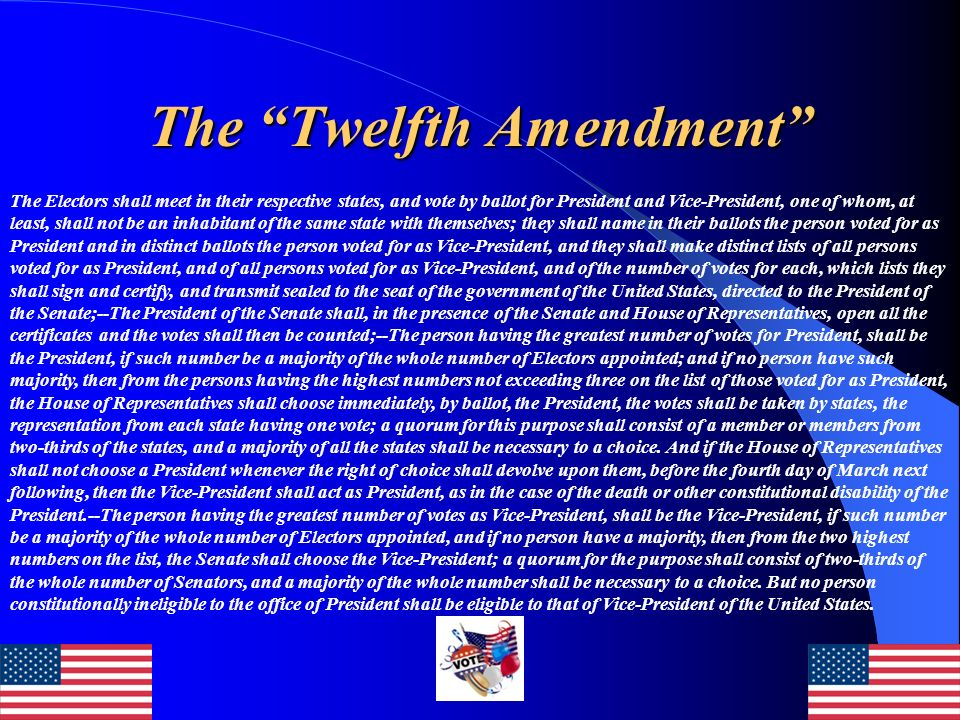 The Twelfth Amendment The Twelfth Amendment changes the procedure of electing the President and Vice President.