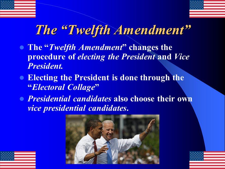 The Twelfth Amendment The Twelfth Amendment changes the procedure of electing the President and Vice President. Electing the President is done through
