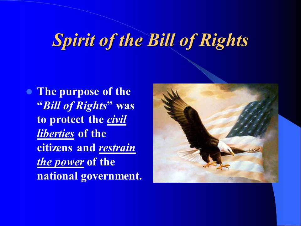 The purpose of theBill of Rights was to protect the civil liberties of the citizens and restrain the power of the national government.
