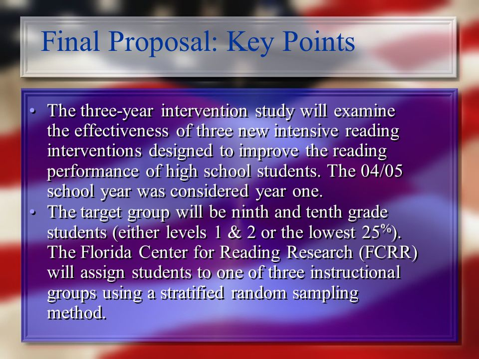 Final Proposal: Key Points The primary goal of the proposed plan is to increase the number of students able to pass the reading requirement on the 10 th grade FCAT and to increase the performance of all students on the FACT, particularly those scoring at Level 2.