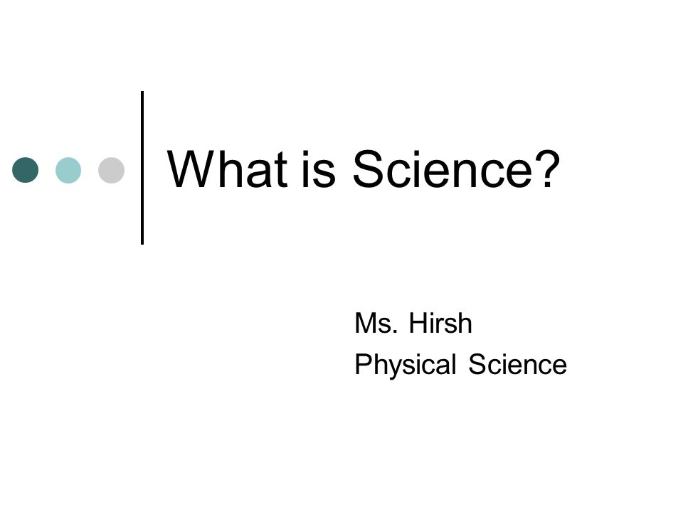What is Science? Ms. Hirsh Physical Science