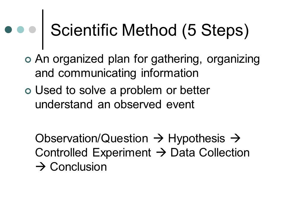Scientific Method (5 Steps) An organized plan for gathering, organizing and communicating information Used to solve a problem or better understand an