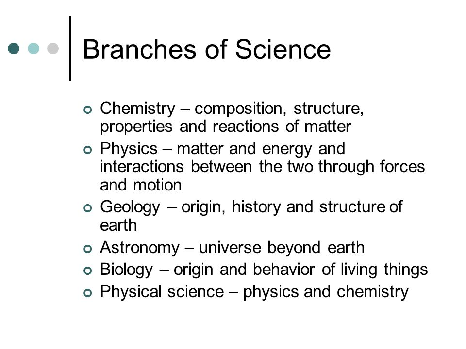 Branches of Science Chemistry – composition, structure, properties and reactions of matter Physics – matter and energy and interactions between the tw