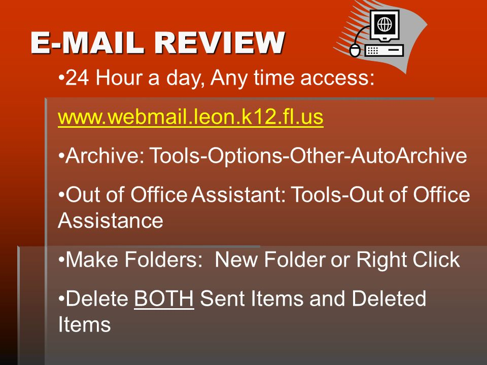 E-MAIL REVIEW 24 Hour a day, Any time access: www.webmail.leon.k12.fl.us Archive: Tools-Options-Other-AutoArchive Out of Office Assistant: Tools-Out of Office Assistance Make Folders: New Folder or Right Click Delete BOTH Sent Items and Deleted Items