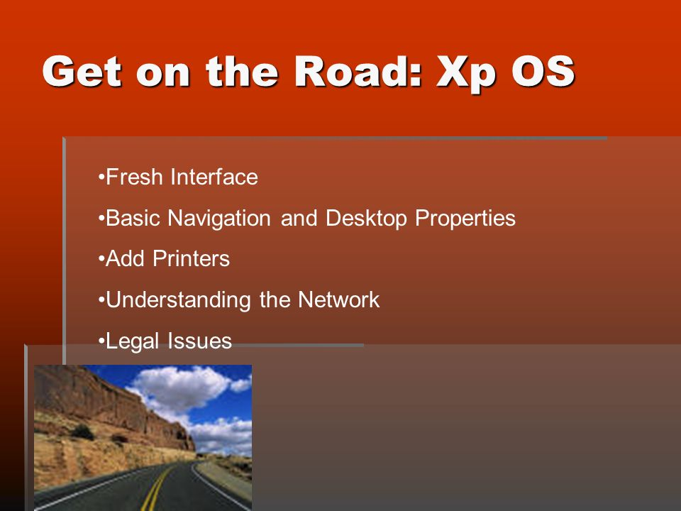 Get on the Road: Xp OS Fresh Interface Basic Navigation and Desktop Properties Add Printers Understanding the Network Legal Issues
