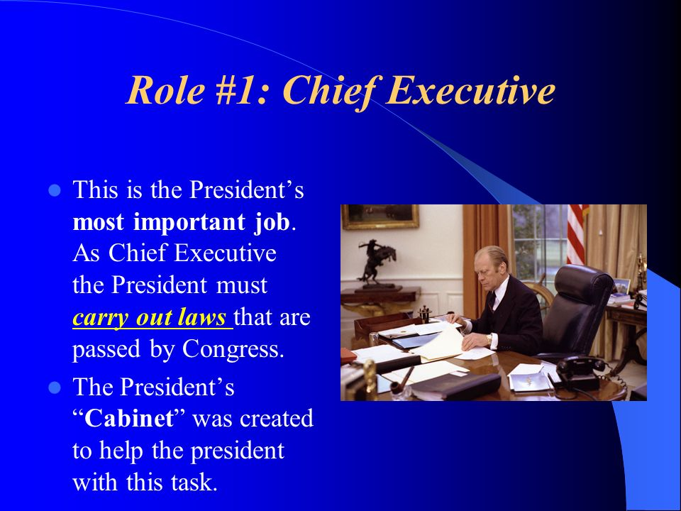 Role #1: Chief Executive This is the Presidents most important job. As Chief Executive the President must carry out laws that are passed by Congress.