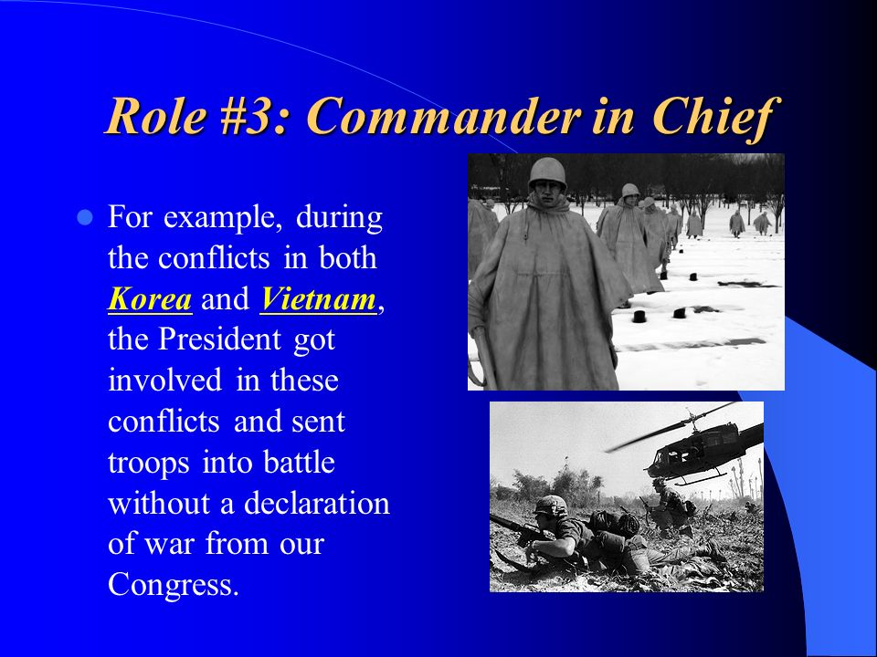Role #3: Commander in Chief For example, during the conflicts in both Korea and Vietnam, the President got involved in these conflicts and sent troops