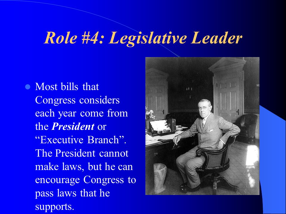 Role #4: Legislative Leader Most bills that Congress considers each year come from the President or Executive Branch. The President cannot make laws,