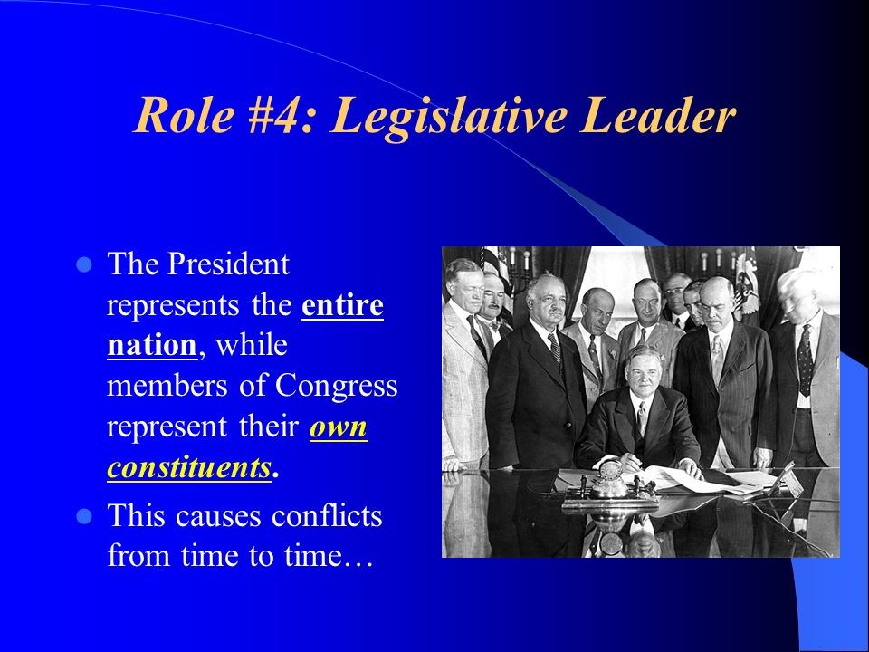 Role #4: Legislative Leader The President represents the entire nation, while members of Congress represent their own constituents. This causes confli