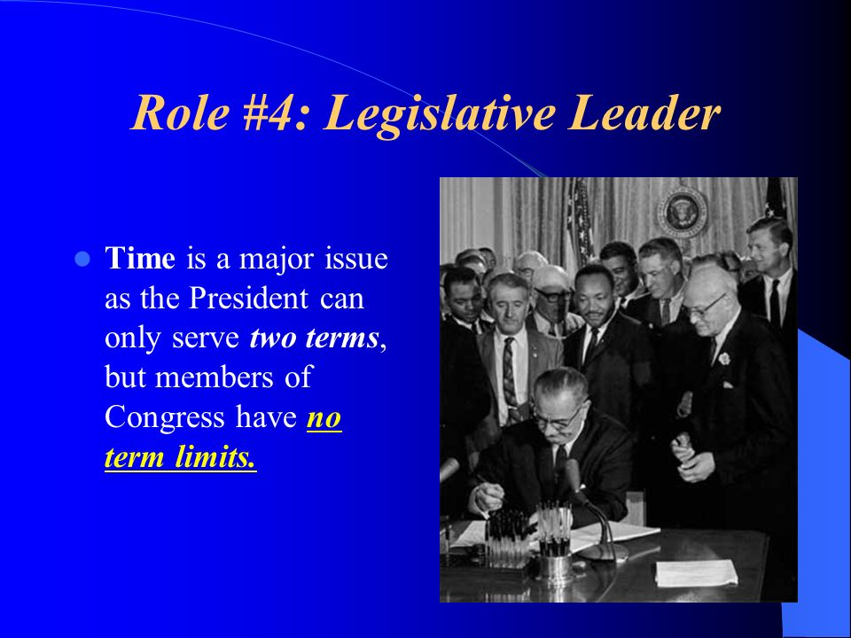 Role #4: Legislative Leader Time is a major issue as the President can only serve two terms, but members of Congress have no term limits.
