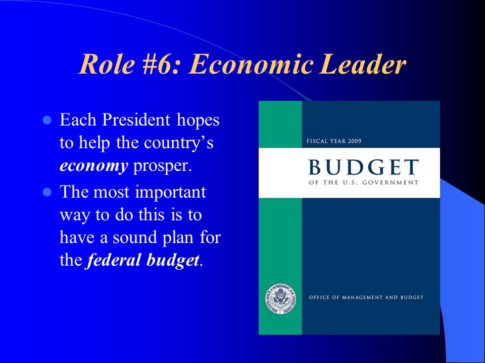 Role #6: Economic Leader Each President hopes to help the countrys economy prosper. The most important way to do this is to have a sound plan for the