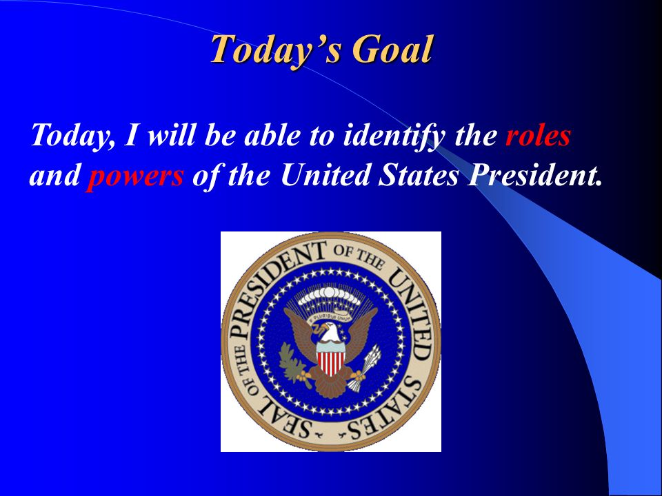Todays Goal Today, I will be able to identify the roles and powers of the United States President.