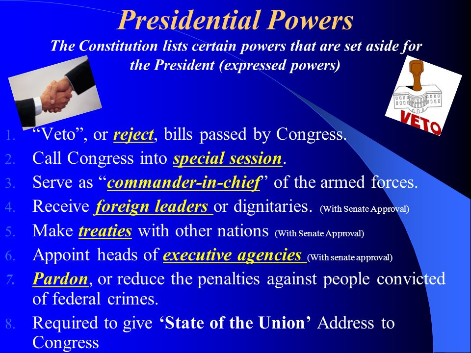 Presidential Powers The Constitution lists certain powers that are set aside for the President (expressed powers) 1. Veto, or reject, bills passed by