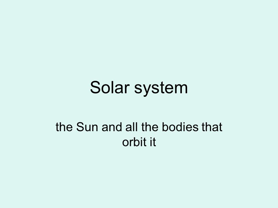 Solar system the Sun and all the bodies that orbit it