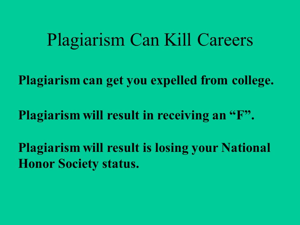 Plagiarism Can Kill Careers Plagiarism can get you expelled from college. Plagiarism will result in receiving an F. Plagiarism will result is losing y