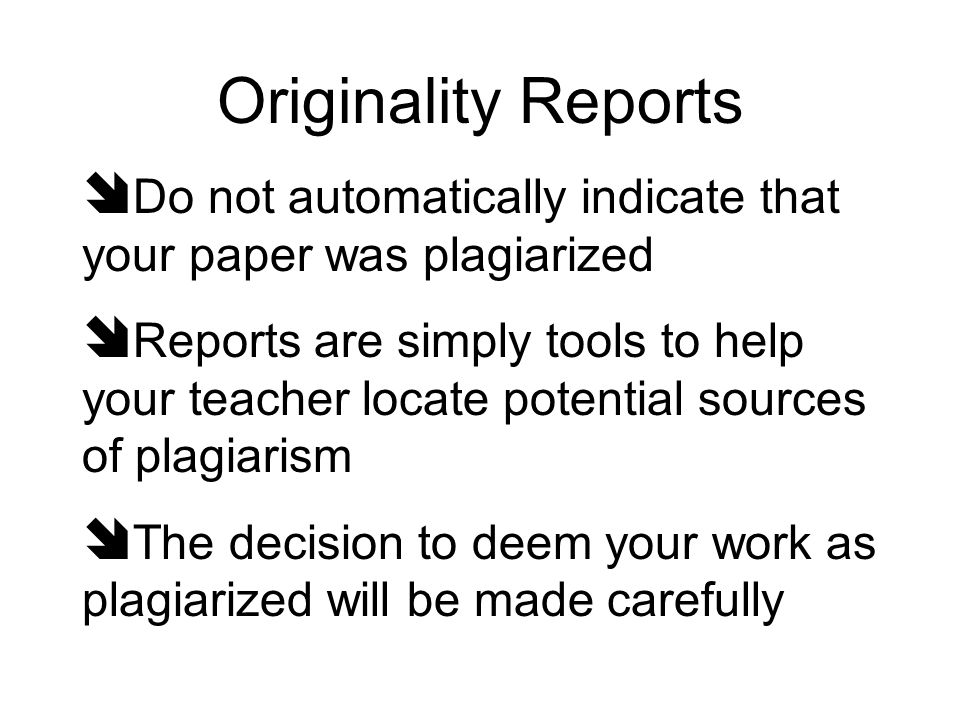 Originality Reports Do not automatically indicate that your paper was plagiarized Reports are simply tools to help your teacher locate potential sourc