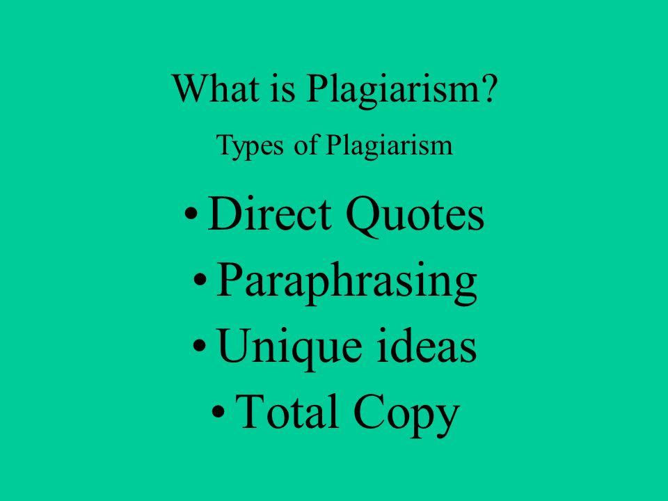 What is Plagiarism? Direct Quotes Paraphrasing Unique ideas Total Copy Types of Plagiarism