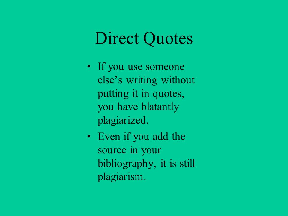 Direct Quotes If you use someone elses writing without putting it in quotes, you have blatantly plagiarized. Even if you add the source in your biblio