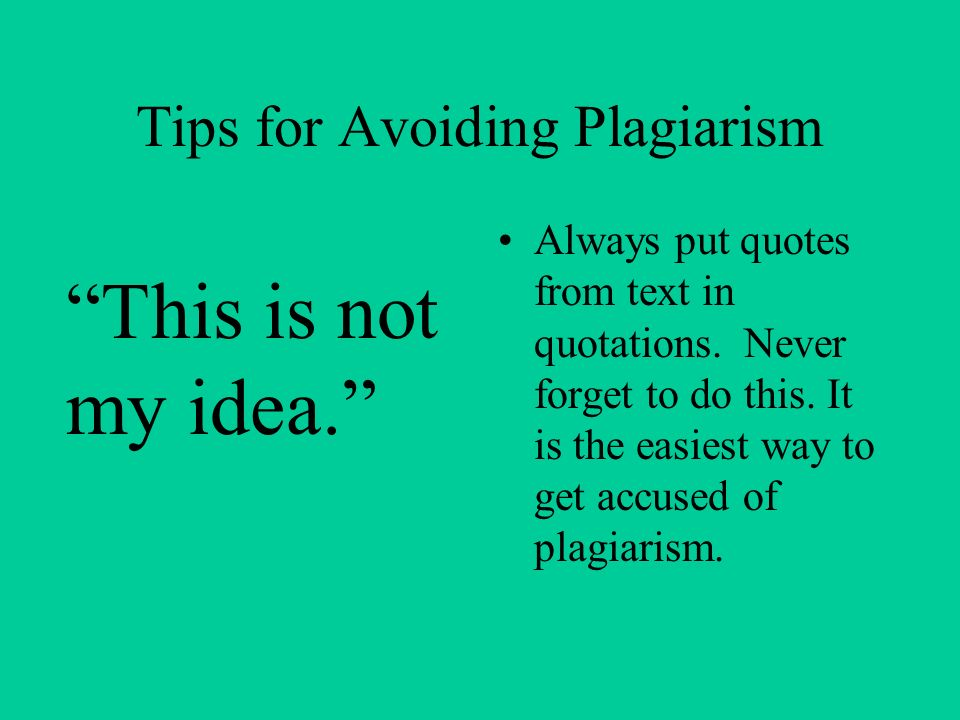 Tips for Avoiding Plagiarism Always put quotes from text in quotations. Never forget to do this. It is the easiest way to get accused of plagiarism. T