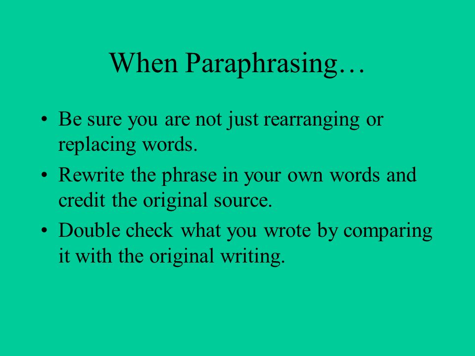 When Paraphrasing… Be sure you are not just rearranging or replacing words.