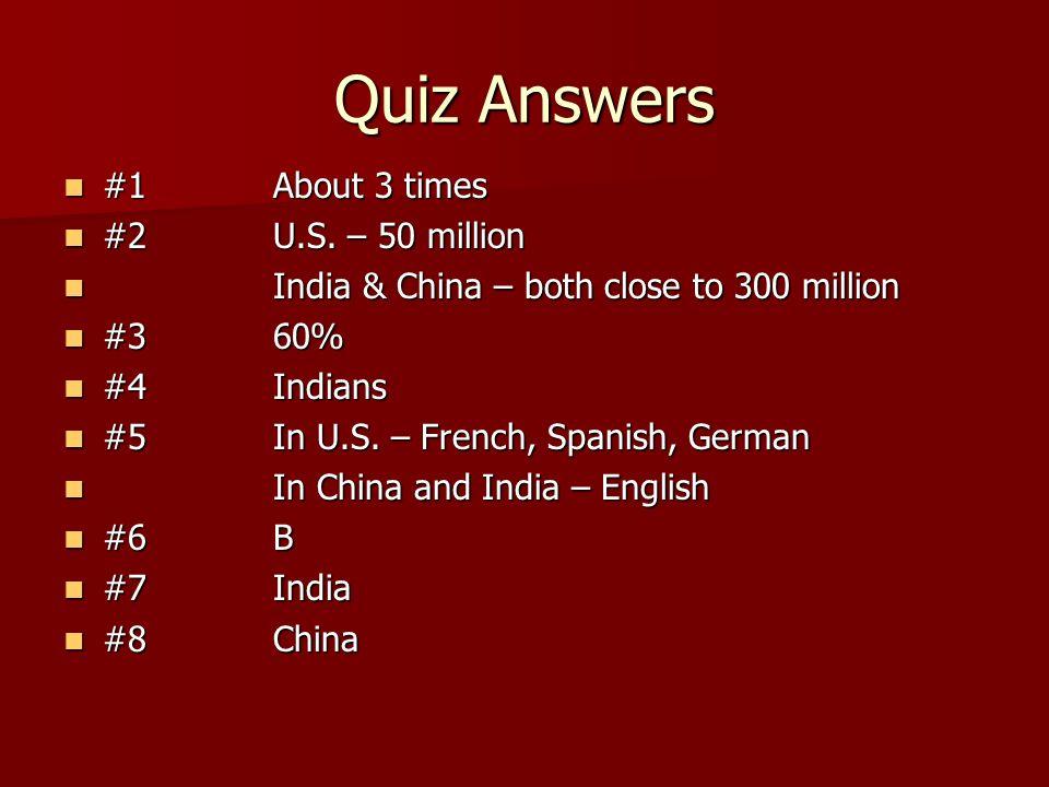 Quiz Answers #1 About 3 times #1 About 3 times #2 U.S. – 50 million #2 U.S. – 50 million India & China – both close to 300 million India & China – bot