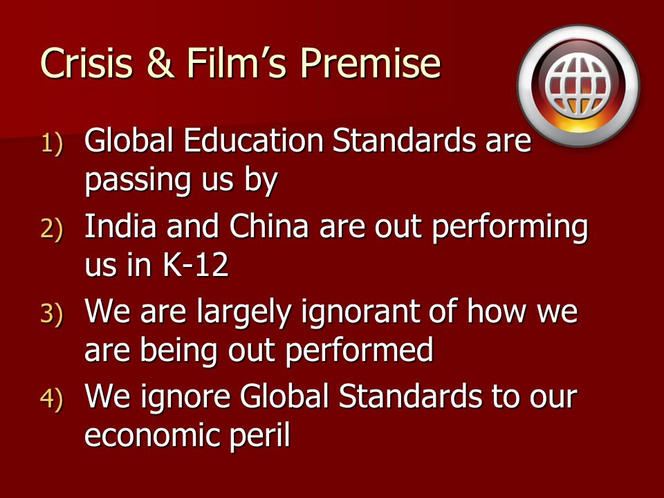 Crisis & Films Premise 1) Global Education Standards are passing us by 2) India and China are out performing us in K-12 3) We are largely ignorant of