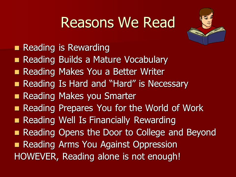Reasons We Read Reading is Rewarding Reading is Rewarding Reading Builds a Mature Vocabulary Reading Builds a Mature Vocabulary Reading Makes You a Be
