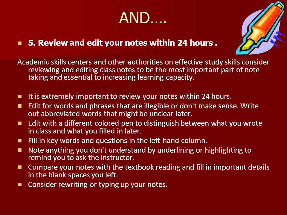 AND…. 5. Review and edit your notes within 24 hours. Academic skills centers and other authorities on effective study skills consider reviewing and ed