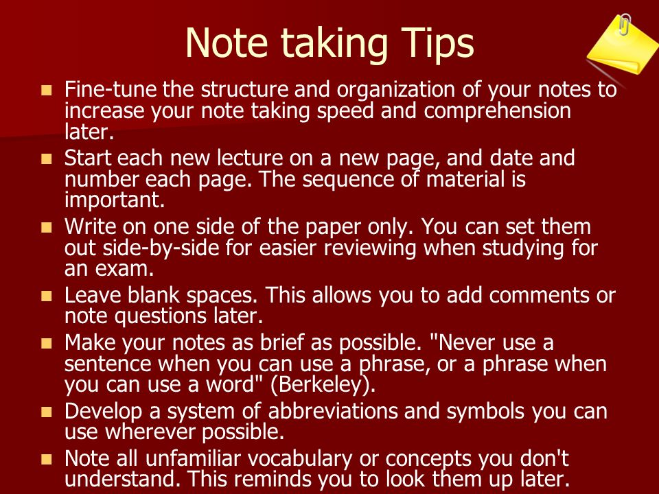 Note taking Tips Fine-tune the structure and organization of your notes to increase your note taking speed and comprehension later. Start each new lec