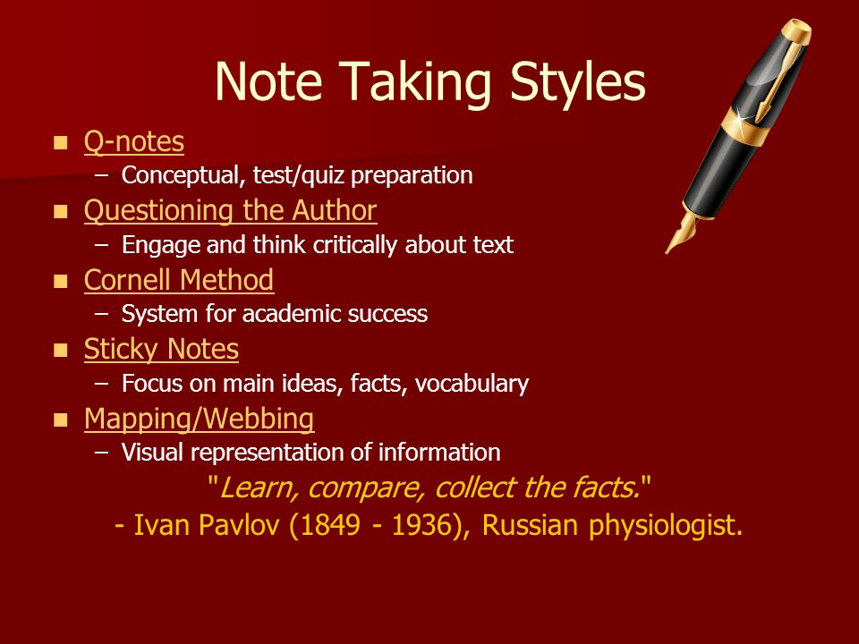 Note Taking Styles Q-notes – –Conceptual, test/quiz preparation Questioning the Author – –Engage and think critically about text Cornell Method – –Sys