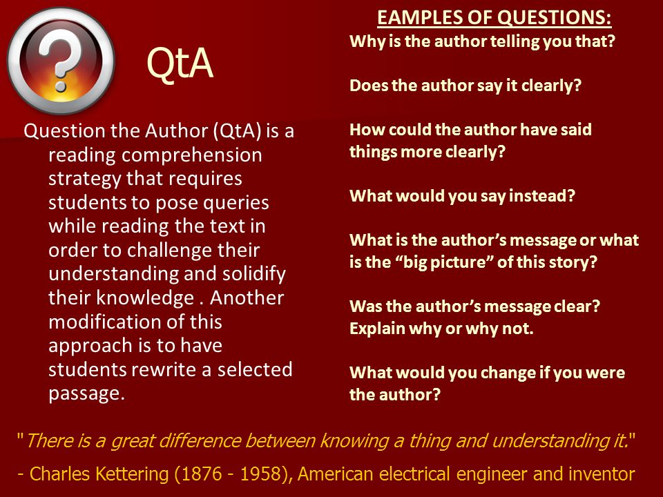 QtA Question the Author (QtA) is a reading comprehension strategy that requires students to pose queries while reading the text in order to challenge