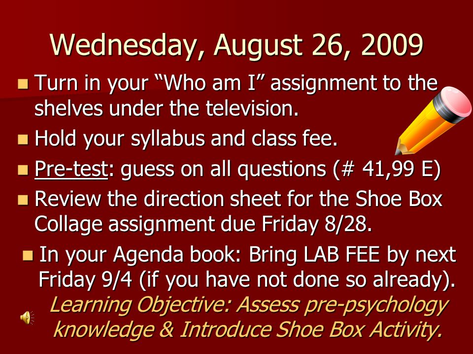 Wednesday, August 26, 2009 Turn in your Who am I assignment to the shelves under the television. Turn in your Who am I assignment to the shelves under