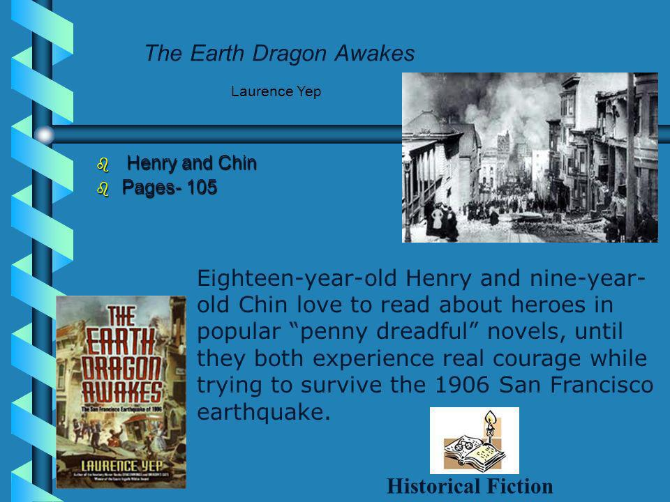 The Earth Dragon Awakes Henry and Chin Henry and Chin Pages- 105 Pages- 105 Laurence Yep Eighteen-year-old Henry and nine-year- old Chin love to read about heroes in popular penny dreadful novels, until they both experience real courage while trying to survive the 1906 San Francisco earthquake.
