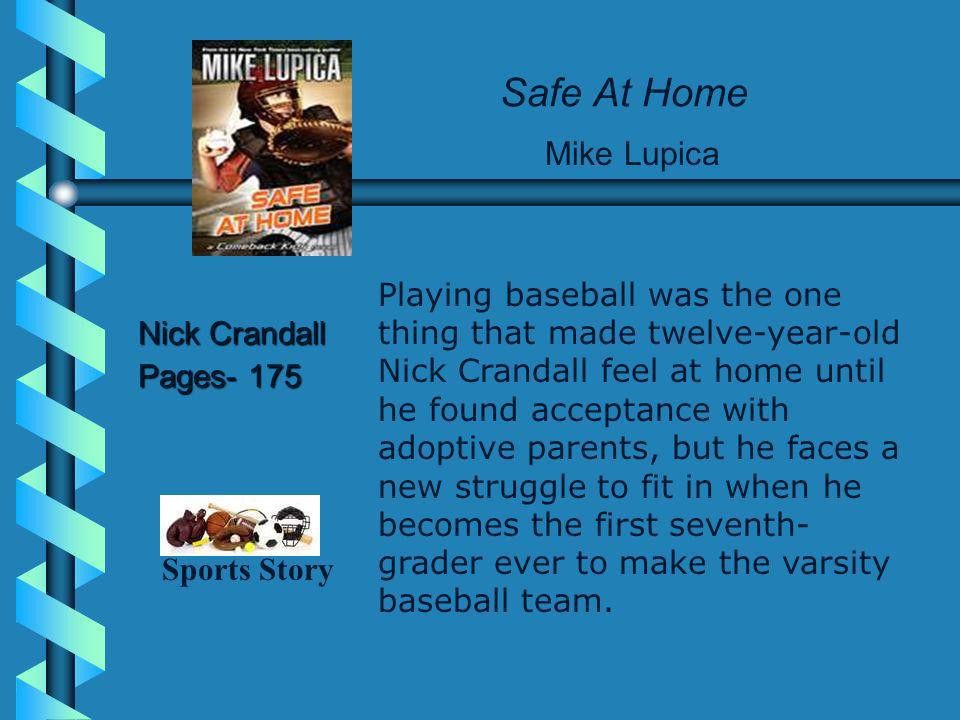 Safe At Home Nick Crandall Pages- 175 Mike Lupica Playing baseball was the one thing that made twelve-year-old Nick Crandall feel at home until he found acceptance with adoptive parents, but he faces a new struggle to fit in when he becomes the first seventh- grader ever to make the varsity baseball team.