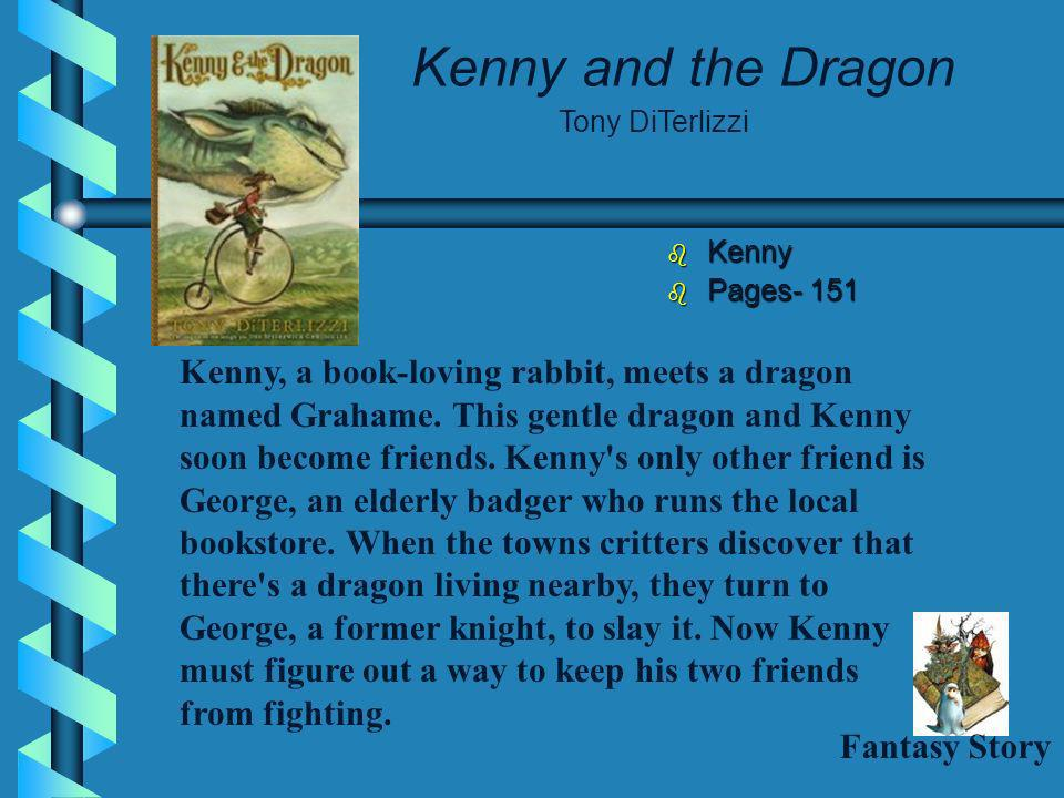 Kenny and the Dragon Kenny Kenny Pages- 151 Pages- 151 Tony DiTerlizzi Kenny, a book-loving rabbit, meets a dragon named Grahame.