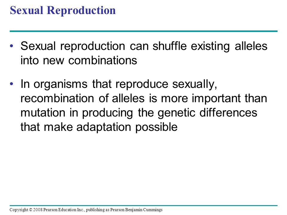 Copyright © 2008 Pearson Education Inc., publishing as Pearson Benjamin Cummings Sexual Reproduction Sexual reproduction can shuffle existing alleles