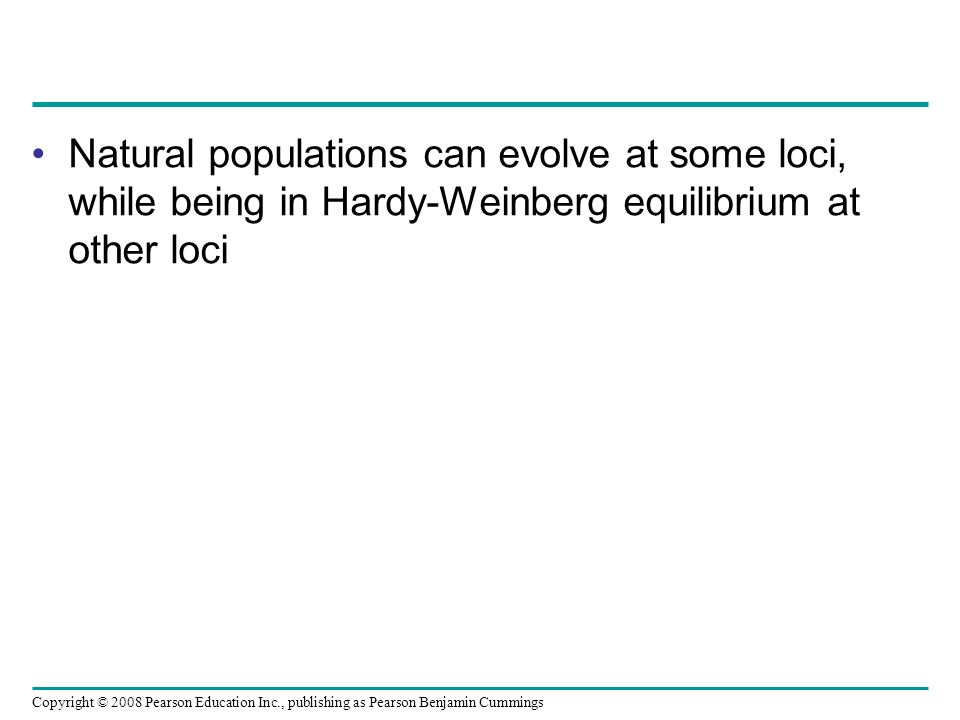 Copyright © 2008 Pearson Education Inc., publishing as Pearson Benjamin Cummings Natural populations can evolve at some loci, while being in Hardy-Wei