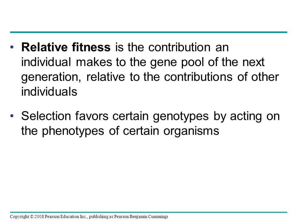 Copyright © 2008 Pearson Education Inc., publishing as Pearson Benjamin Cummings Relative fitness is the contribution an individual makes to the gene