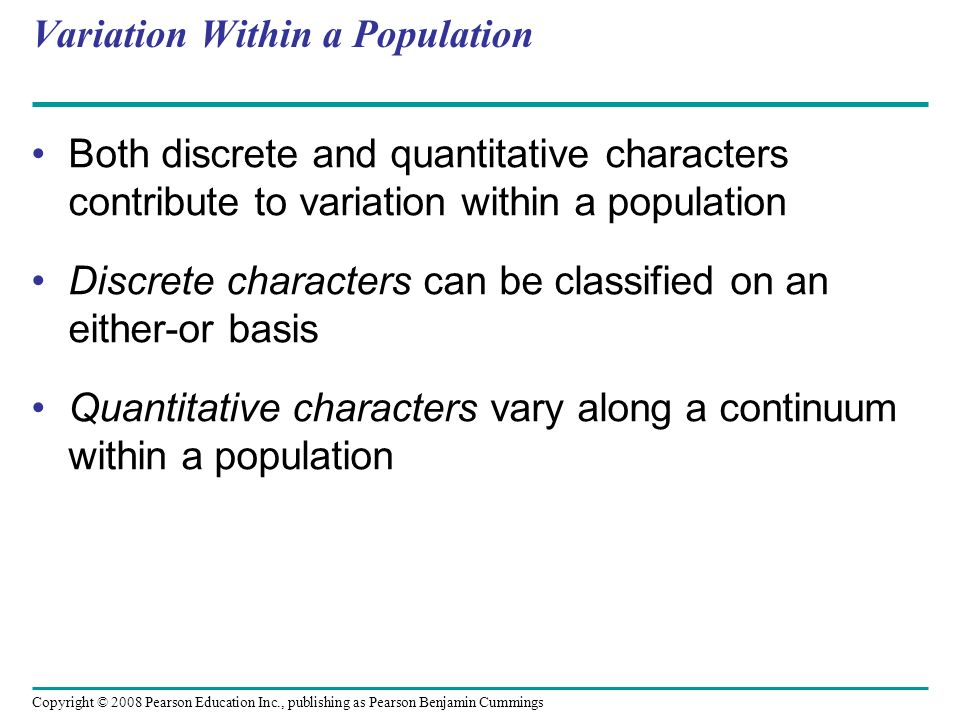 Copyright © 2008 Pearson Education Inc., publishing as Pearson Benjamin Cummings Variation Within a Population Both discrete and quantitative characte