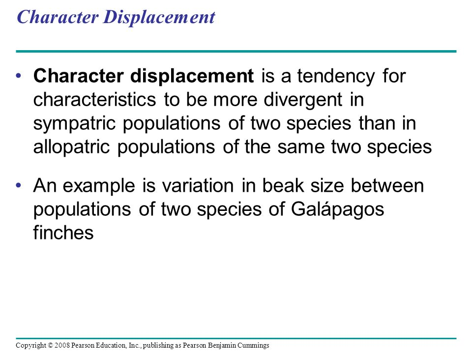 Copyright © 2008 Pearson Education, Inc., publishing as Pearson Benjamin Cummings Character Displacement Character displacement is a tendency for char
