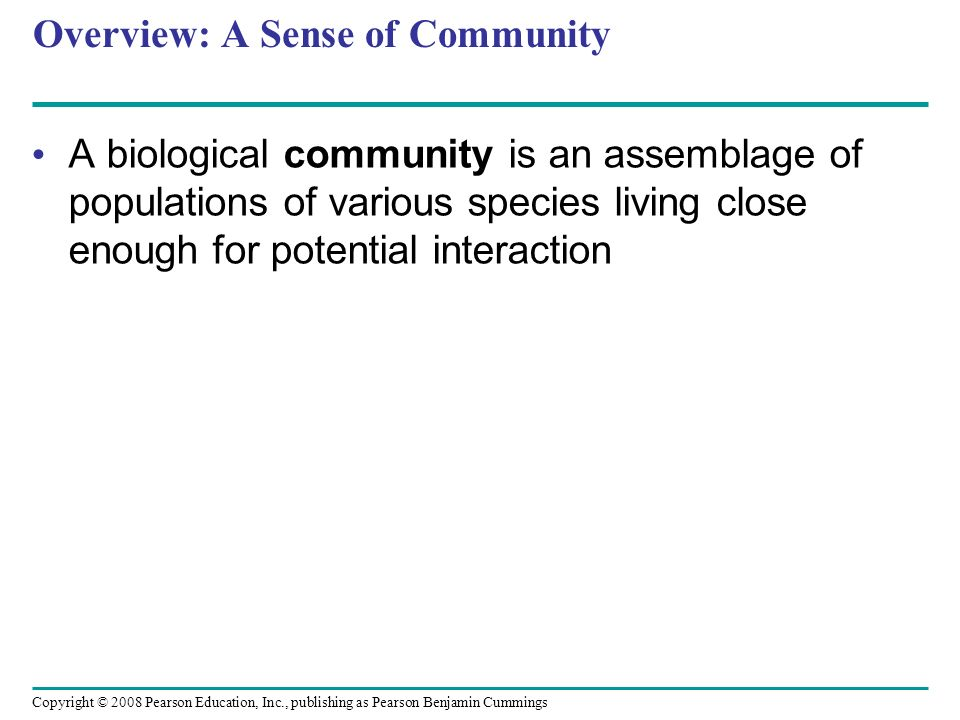 Copyright © 2008 Pearson Education, Inc., publishing as Pearson Benjamin Cummings Overview: A Sense of Community A biological community is an assembla