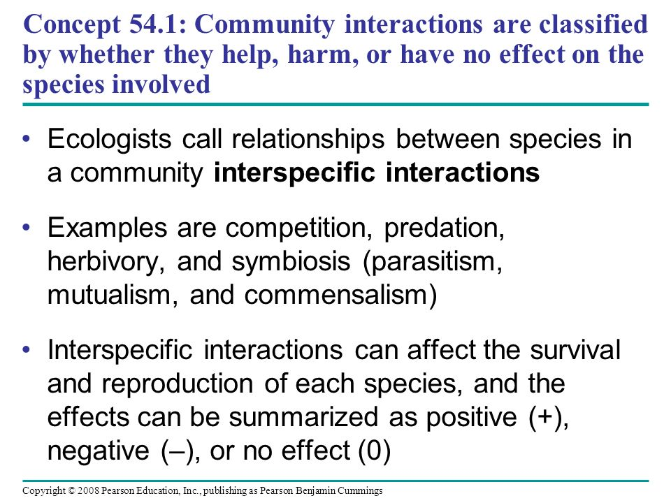 Copyright © 2008 Pearson Education, Inc., publishing as Pearson Benjamin Cummings Concept 54.1: Community interactions are classified by whether they