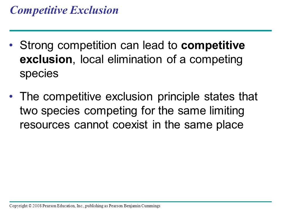 Copyright © 2008 Pearson Education, Inc., publishing as Pearson Benjamin Cummings Competitive Exclusion Strong competition can lead to competitive exc